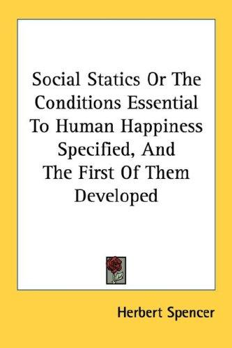 Social Statics Or The Conditions Essential To Human Happiness Specified, And The First Of Them Developed