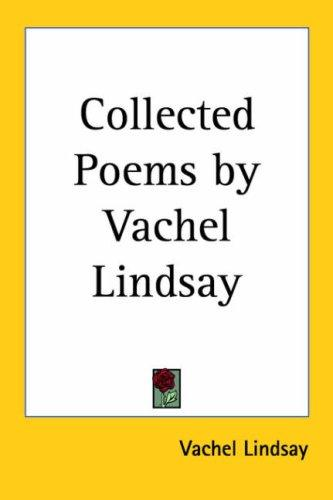 Collected Poems by Vachel Lindsay by Vachel Lindsay